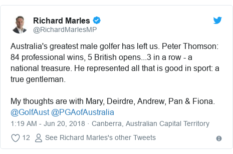 Twitter post by @RichardMarlesMP: Australia's greatest male golfer has left us. Peter Thomson  84 professional wins, 5 British opens...3 in a row - a national treasure. He represented all that is good in sport  a true gentleman. My thoughts are with Mary, Deirdre, Andrew, Pan & Fiona. @GolfAust @PGAofAustralia