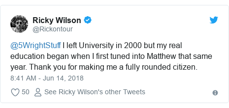 Twitter post by @Rickontour: @5WrightStuff I left University in 2000 but my real education began when I first tuned into Matthew that same year. Thank you for making me a fully rounded citizen.