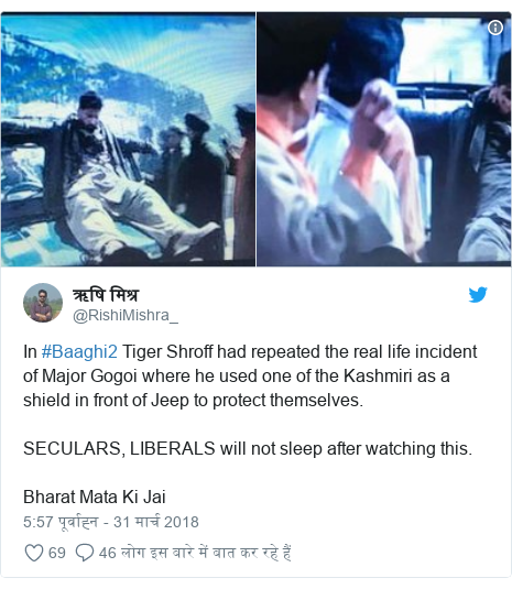 ट्विटर पोस्ट @RishiMishra_: In #Baaghi2 Tiger Shroff had repeated the real life incident of Major Gogoi where he used one of the Kashmiri as a shield in front of Jeep to protect themselves.SECULARS, LIBERALS will not sleep after watching this.Bharat Mata Ki Jai