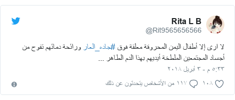 تويتر رسالة بعث بها @Rit9565656566: لا ارى إلا أطفال اليمن المحروقة معلقة فوق #جاده_العار ورائحة دمائهم تفوح من أجساد المجتمعين الملطخة أيديهم بهذا الدم الطاهر ...