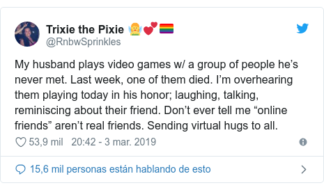 """Publicación de Twitter por @RnbwSprinkles: My husband plays video games w/ a group of people he's never met. Last week, one of them died. I'm overhearing them playing today in his honor; laughing, talking, reminiscing about their friend. Don't ever tell me """"online friends"""" aren't real friends. Sending virtual hugs to all."""