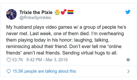 "Twitter post by @RnbwSprinkles: My husband plays video games w/ a group of people he's never met. Last week, one of them died. I'm overhearing them playing today in his honor; laughing, talking, reminiscing about their friend. Don't ever tell me ""online friends"" aren't real friends. Sending virtual hugs to all."