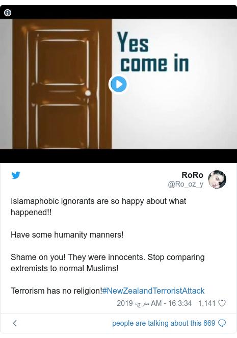 ٹوئٹر پوسٹس @Ro_oz_y کے حساب سے: Islamaphobic ignorants are so happy about what happened!!Have some humanity manners!Shame on you! They were innocents. Stop comparing extremists to normal Muslims!Terrorism has no religion!#NewZealandTerroristAttack
