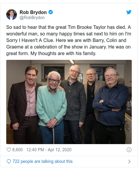 Twitter post by @RobBrydon: So sad to hear that the great Tim Brooke Taylor has died. A wonderful man, so many happy times sat next to him on I'm Sorry I Haven't A Clue. Here we are with Barry, Colin and Graeme at a celebration of the show in January. He was on great form. My thoughts are with his family.