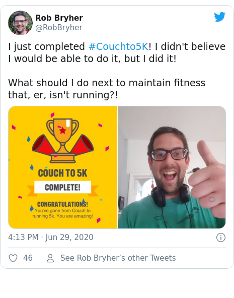 Twitter post by @RobBryher: I just completed #Couchto5K! I didn't believe I would be able to do it, but I did it!What should I do next to maintain fitness that, er, isn't running?!