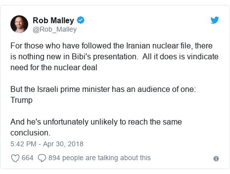 Twitter post by @Rob_Malley: For those who have followed the Iranian nuclear file, there is nothing new in Bibi's presentation.  All it does is vindicate need for the nuclear deal But the Israeli prime minister has an audience of one  TrumpAnd he's unfortunately unlikely to reach the same conclusion.