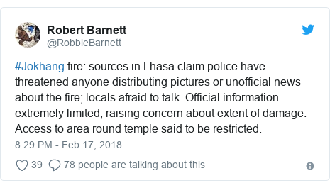Twitter post by @RobbieBarnett: #Jokhang fire  sources in Lhasa claim police have threatened anyone distributing pictures or unofficial news about the fire; locals afraid to talk. Official information extremely limited, raising concern about extent of damage. Access to area round temple said to be restricted.