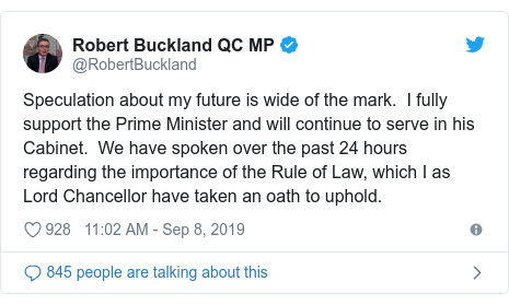 Twitter post by @RobertBuckland: Speculation about my future is wide of the mark.  I fully support the Prime Minister and will continue to serve in his Cabinet.  We have spoken over the past 24 hours regarding the importance of the Rule of Law, which I as Lord Chancellor have taken an oath to uphold.