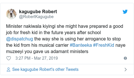Twitter post by @RobertKagugube: Minister nakiwala kiyingi she might have prepared a good job for fresh kid in the future years after school @dispatchug the way she is using her arrogance to stop the kid from his musical carrier #Banteeka #FreshKid naye muzeeyi you gave us adamant ministers