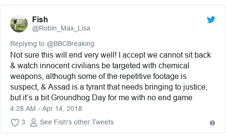 Twitter post by @Robin_Max_Lisa: Not sure this will end very well! I accept we cannot sit back & watch innocent civilians be targeted with chemical weapons, although some of the repetitive footage is suspect, & Assad is a tyrant that needs bringing to justice, but it's a bit Groundhog Day for me with no end game