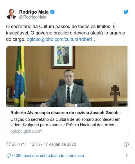 Twitter post de @RodrigoMaia: O secretário da Cultura passou de todos os limites. É inaceitável. O governo brasileiro deveria afastá-lo urgente do cargo.