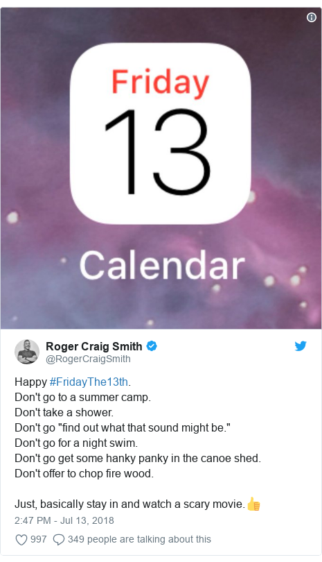 """Twitter post by @RogerCraigSmith: Happy #FridayThe13th.Don't go to a summer camp.Don't take a shower.Don't go """"find out what that sound might be.""""Don't go for a night swim.Don't go get some hanky panky in the canoe shed.Don't offer to chop fire wood.Just, basically stay in and watch a scary movie.👍"""
