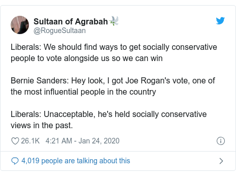 Twitter post by @RogueSultaan: Liberals  We should find ways to get socially conservative people to vote alongside us so we can winBernie Sanders  Hey look, I got Joe Rogan's vote, one of the most influential people in the country Liberals  Unacceptable, he's held socially conservative views in the past.