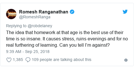 Twitter post by @RomeshRanga: The idea that homework at that age is the best use of their time is so insane. It causes stress, ruins evenings and for no real furthering of learning. Can you tell I'm against?