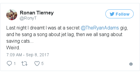 Twitter post by @RonyT: Last night I dreamt I was at a secret @TheRyanAdams gig, and he sang a song about jet lag, then we all sang about saving cats...Weird.