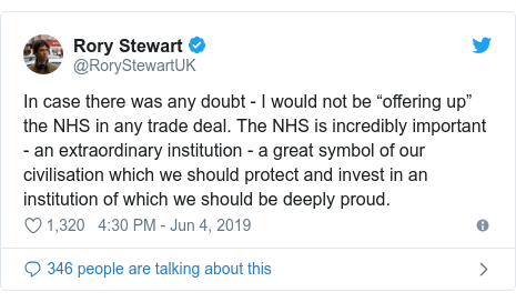 """Twitter post by @RoryStewartUK: In case there was any doubt - I would not be """"offering up"""" the NHS in any trade deal. The NHS is incredibly important - an extraordinary institution - a great symbol of our civilisation which we should protect and invest in an institution of which we should be deeply proud."""