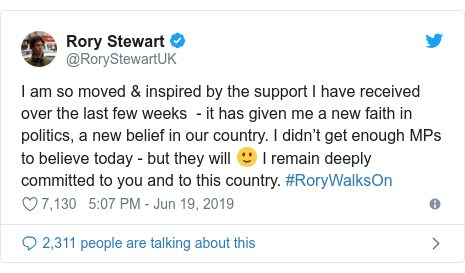 Twitter post by @RoryStewartUK: I am so moved & inspired by the support I have received over the last few weeks  - it has given me a new faith in politics, a new belief in our country. I didn't get enough MPs to believe today - but they will 🙂 I remain deeply committed to you and to this country. #RoryWalksOn