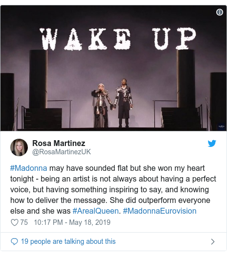 Twitter post by @RosaMartinezUK: #Madonna may have sounded flat but she won my heart tonight - being an artist is not always about having a perfect voice, but having something inspiring to say, and knowing how to deliver the message. She did outperform everyone else and she was #ArealQueen. #MadonnaEurovision