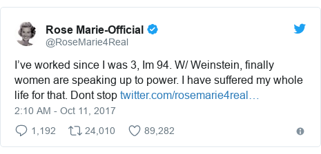 Twitter post by @RoseMarie4Real: I've worked since I was 3, Im 94. W/ Weinstein, finally women are speaking up to power.  I have suffered my whole life for that.  Dont stop