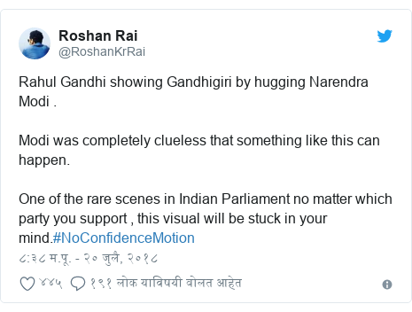 Twitter post by @RoshanKrRai: Rahul Gandhi showing Gandhigiri by hugging Narendra Modi . Modi was completely clueless that something like this can happen.One of the rare scenes in Indian Parliament no matter which party you support , this visual will be stuck in your mind.#NoConfidenceMotion