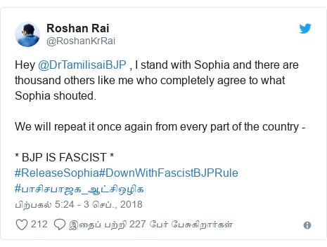 டுவிட்டர் இவரது பதிவு @RoshanKrRai: Hey @DrTamilisaiBJP , I stand with Sophia and there are thousand others like me who completely agree to what Sophia shouted. We will repeat it once again from every part of the country - * BJP IS FASCIST * #ReleaseSophia#DownWithFascistBJPRule #பாசிசபாஜக_ஆட்சிஒழிக