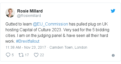 Twitter post by @Rosiemillard: Gutted to learn @EU_Commission has pulled plug on UK hosting Capital of Culture 2023. Very sad for the 5 bidding cities. I am on the judging panel & have seen all their hard work. #Brexitfallout