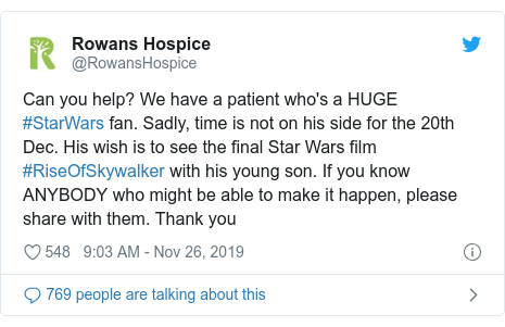 Twitter post by @RowansHospice: Can you help? We have a patient who's a HUGE #StarWars fan. Sadly, time is not on his side for the 20th Dec. His wish is to see the final Star Wars film #RiseOfSkywalker with his young son. If you know ANYBODY who might be able to make it happen, please share with them. Thank you