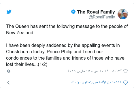 تويتر رسالة بعث بها @RoyalFamily: The Queen has sent the following message to the people of New Zealand.I have been deeply saddened by the appalling events in Christchurch today. Prince Philip and I send our condolences to the families and friends of those who have lost their lives...(1/2)