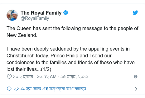 @RoyalFamily এর টুইটার পোস্ট: The Queen has sent the following message to the people of New Zealand.I have been deeply saddened by the appalling events in Christchurch today. Prince Philip and I send our condolences to the families and friends of those who have lost their lives...(1/2)