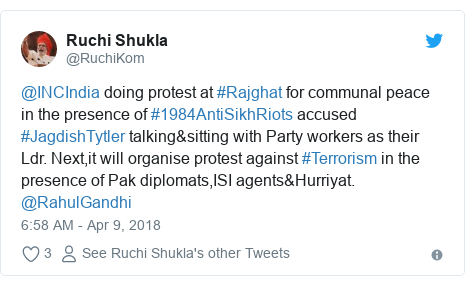 Twitter post by @RuchiKom: @INCIndia doing protest at #Rajghat for communal peace in the presence of #1984AntiSikhRiots accused #JagdishTytler talking&sitting with Party workers as their Ldr. Next,it will organise protest against #Terrorism in the presence of Pak diplomats,ISI agents&Hurriyat. @RahulGandhi