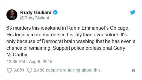 Twitter post by @RudyGiuliani: 63 murders this weekend in Rahm Emmanuel's Chicago. His legacy more murders in his city than ever before. It's only because of Democrat brain washing that he has even a chance of remaining. Support police professional Garry McCarthy.