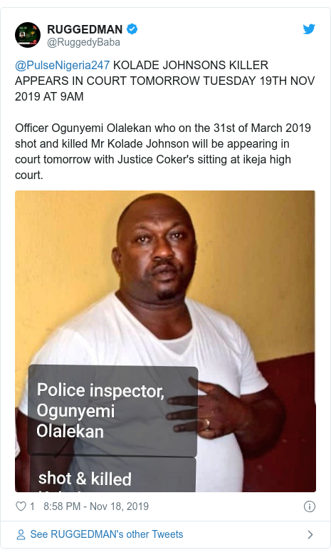 Twitter post by @RuggedyBaba: @PulseNigeria247 KOLADE JOHNSONS KILLER APPEARS IN COURT TOMORROW TUESDAY 19TH NOV 2019 AT 9AMOfficer Ogunyemi Olalekan who on the 31st of March 2019 shot and killed Mr Kolade Johnson will be appearing in court tomorrow with Justice Coker's sitting at ikeja high court.