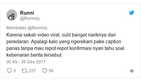 Twitter pesan oleh @Runnizy: Karena sekali video viral, sulit banget nariknya dari peredaran. Apalagi kalo yang ngerekam pake caption panas tanpa mau repot-repot konfirmasi nyari tahu soal kebenaran berita tersebut.