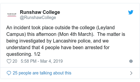 Twitter post by @RunshawCollege: An incident took place outside the college (Leyland Campus) this afternoon (Mon 4th March).  The matter is being investigated by Lancashire police, and we understand that 4 people have been arrested for questioning. 1/2