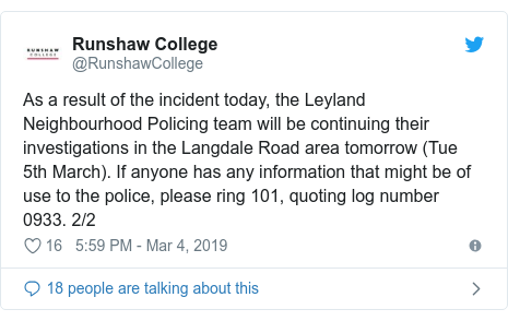 Twitter post by @RunshawCollege: As a result of the incident today, the Leyland Neighbourhood Policing team will be continuing their investigations in the Langdale Road area tomorrow (Tue 5th March). If anyone has any information that might be of use to the police, please ring 101, quoting log number 0933. 2/2