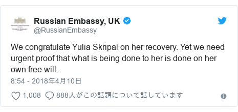Twitter post by @RussianEmbassy: We congratulate Yulia Skripal on her recovery. Yet we need urgent proof that what is being done to her is done on her own free will.