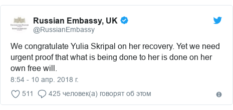 Twitter пост, автор: @RussianEmbassy: We congratulate Yulia Skripal on her recovery. Yet we need urgent proof that what is being done to her is done on her own free will.