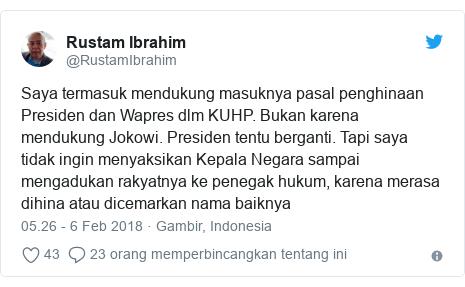 Twitter pesan oleh @RustamIbrahim: Saya termasuk mendukung masuknya pasal penghinaan Presiden dan Wapres dlm KUHP. Bukan karena mendukung Jokowi. Presiden tentu berganti. Tapi saya tidak ingin menyaksikan Kepala Negara sampai mengadukan rakyatnya ke penegak hukum, karena merasa dihina atau dicemarkan nama baiknya