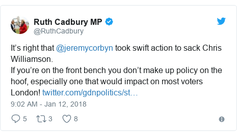 Twitter post by @RuthCadbury: It's right that @jeremycorbyn took swift action to sack Chris Williamson.If you're on the front bench you don't make up policy on the hoof, especially one that would impact on most voters London!