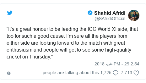 "ٹوئٹر پوسٹس @SAfridiOfficial کے حساب سے: ""It's a great honour to be leading the ICC World XI side, that too for such a good cause. I'm sure all the players from either side are looking forward to the match with great enthusiasm and people will get to see some high-quality cricket on Thursday."""