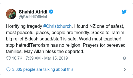 Twitter post by @SAfridiOfficial: Horrifying tragedy #Christchurch. I found NZ one of safest, most peaceful places, people are friendly. Spoke to Tamim big relief B'desh squad/staff is safe. World must together! stop hatred!Terrorism has no religion! Prayers for bereaved families. May Allah bless the departed.