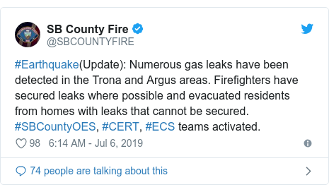 Twitter post by @SBCOUNTYFIRE: #Earthquake(Update)  Numerous gas leaks have been detected in the Trona and Argus areas. Firefighters have secured leaks where possible and evacuated residents from homes with leaks that cannot be secured. #SBCountyOES, #CERT, #ECS teams activated.