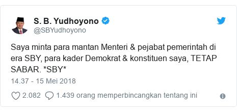 Twitter pesan oleh @SBYudhoyono: Saya minta para mantan Menteri & pejabat pemerintah di era SBY, para kader Demokrat & konstituen saya, TETAP SABAR. *SBY*