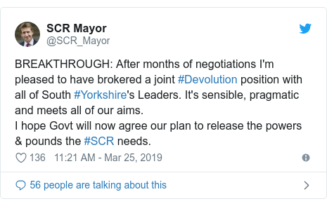 Twitter post by @SCR_Mayor: BREAKTHROUGH  After months of negotiations I'm pleased to have brokered a joint #Devolution position with all of South #Yorkshire's Leaders. It's sensible, pragmatic and meets all of our aims.I hope Govt will now agree our plan to release the powers & pounds the #SCR needs.