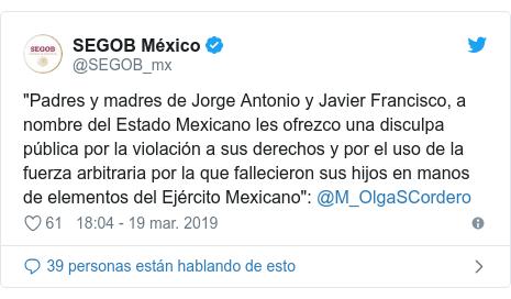 """Publicación de Twitter por @SEGOB_mx: """"Padres y madres de Jorge Antonio y Javier Francisco, a nombre del Estado Mexicano les ofrezco una disculpa pública por la violación a sus derechos y por el uso de la fuerza arbitraria por la que fallecieron sus hijos en manos de elementos del Ejército Mexicano""""  @M_OlgaSCordero"""