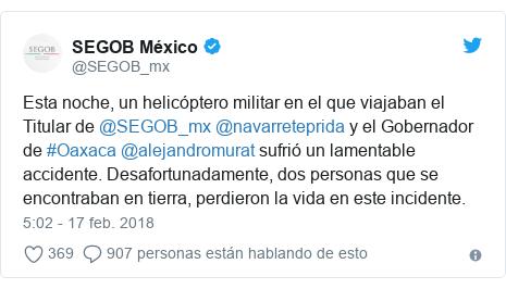 Publicación de Twitter por @SEGOB_mx: Esta noche, un helicóptero militar en el que viajaban el Titular de @SEGOB_mx @navarreteprida y el Gobernador de #Oaxaca @alejandromurat sufrió un lamentable accidente. Desafortunadamente, dos personas que se encontraban en tierra, perdieron la vida en este incidente.