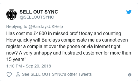 Twitter post by @SELLOUTSYNC: Has cost me £4800 in missed profit today and counting. How quickly will Barclays compensate me as cannot even register a complaint over the phone or via internet right now? A very unhappy and frustrated customer for more than 15 years!