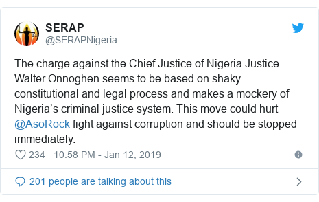 Twitter post by @SERAPNigeria: The charge against the Chief Justice of Nigeria Justice Walter Onnoghen seems to be based on shaky constitutional and legal process and makes a mockery of Nigeria's criminal justice system. This move could hurt @AsoRock fight against corruption and should be stopped immediately.