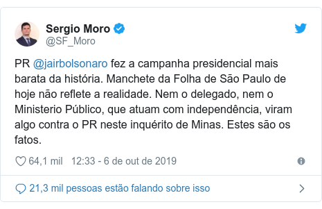 Twitter post de @SF_Moro: PR @jairbolsonaro fez a campanha presidencial mais barata da história. Manchete da Folha de São Paulo de hoje não reflete a realidade. Nem o delegado, nem o Ministerio Público, que atuam com independência, viram algo contra o PR neste inquérito de Minas. Estes são os fatos.