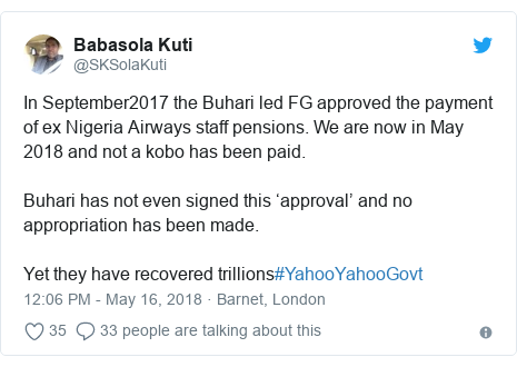 Twitter post by @SKSolaKuti: In September2017 the Buhari led FG approved the payment of ex Nigeria Airways staff pensions. We are now in May 2018 and not a kobo has been paid. Buhari has not even signed this 'approval' and no appropriation has been made. Yet they have recovered trillions#YahooYahooGovt